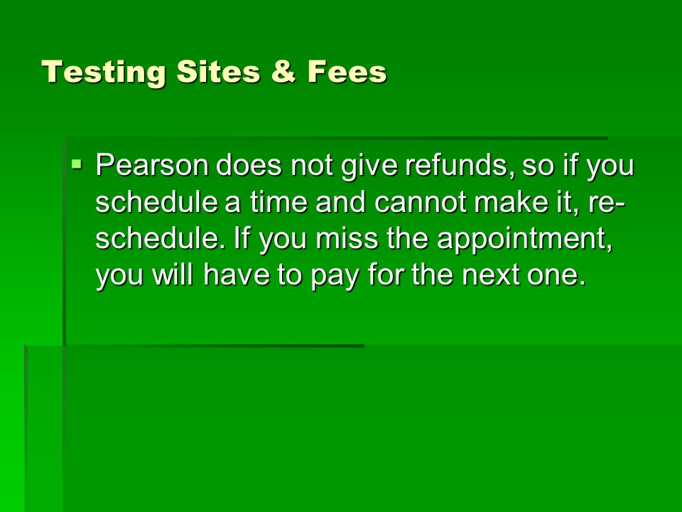 Testing Sites & Fees  Pearson does not give refunds, so if you schedule a time and cannot make it, re- schedule.