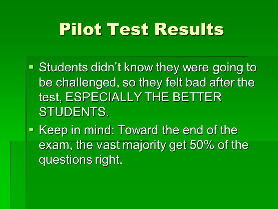 Pilot Test Results  Students didn't know they were going to be challenged, so they felt bad after the test, ESPECIALLY THE BETTER STUDENTS.