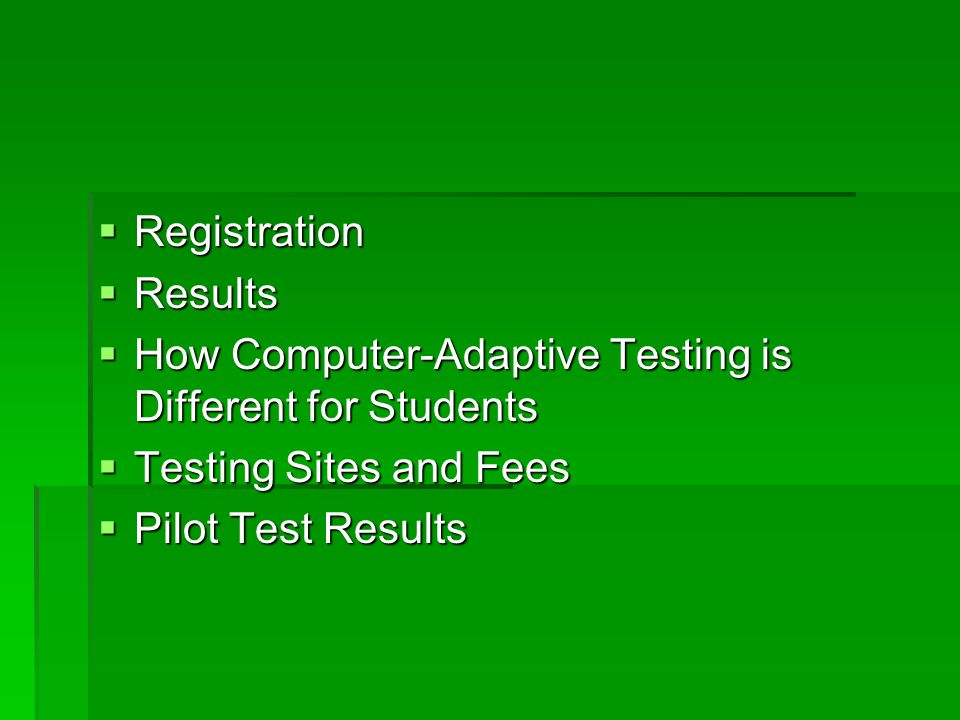  Registration  Results  How Computer-Adaptive Testing is Different for Students  Testing Sites and Fees  Pilot Test Results
