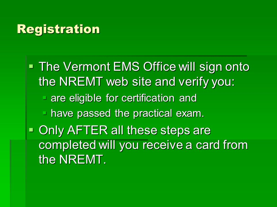 Registration  The Vermont EMS Office will sign onto the NREMT web site and verify you:  are eligible for certification and  have passed the practical exam.