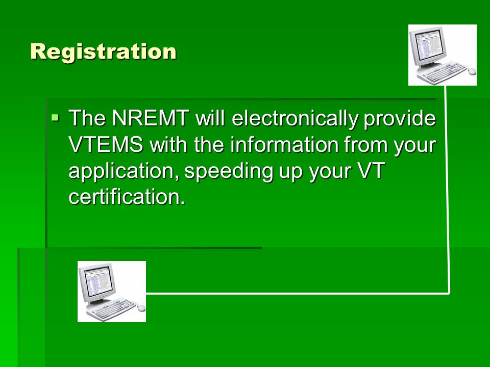 Registration  The NREMT will electronically provide VTEMS with the information from your application, speeding up your VT certification.