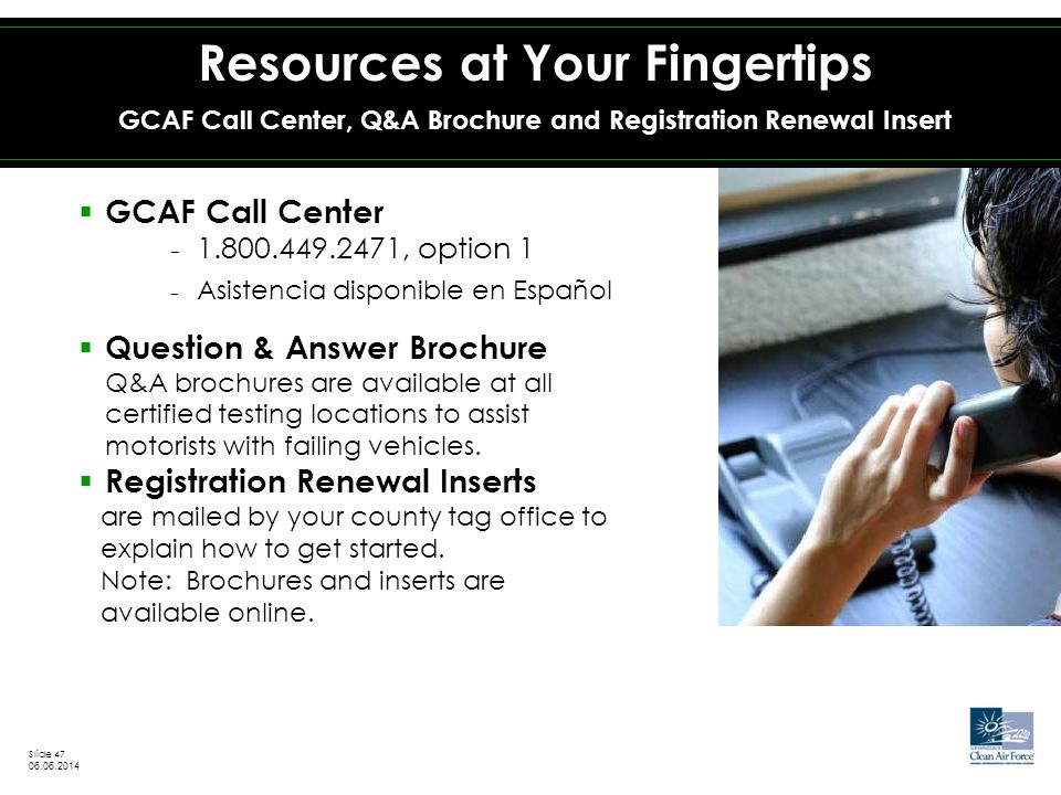  GCAF Call Center − 1.800.449.2471, option 1 − Asistencia disponible en Español  Question & Answer Brochure Q&A brochures are available at all certified testing locations to assist motorists with failing vehicles.