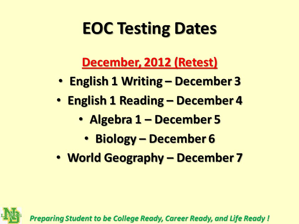 EOC Testing Dates December, 2012 (Retest) English 1 Writing – December 3 English 1 Writing – December 3 English 1 Reading – December 4 English 1 Reading – December 4 Algebra 1 – December 5 Algebra 1 – December 5 Biology – December 6 Biology – December 6 World Geography – December 7 World Geography – December 7 Preparing Student to be College Ready, Career Ready, and Life Ready !