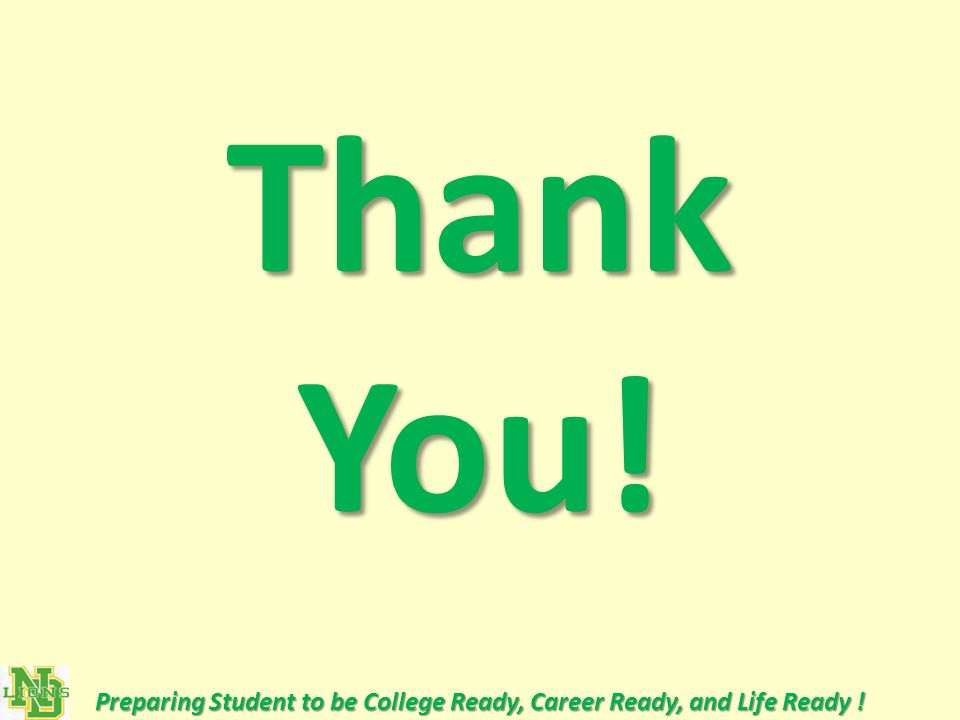 Thank You! Preparing Student to be College Ready, Career Ready, and Life Ready !