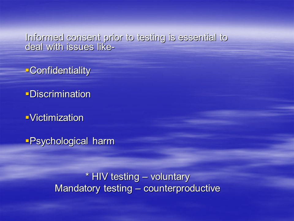 Informed consent prior to testing is essential to deal with issues like-  Confidentiality  Discrimination  Victimization  Psychological harm * HIV