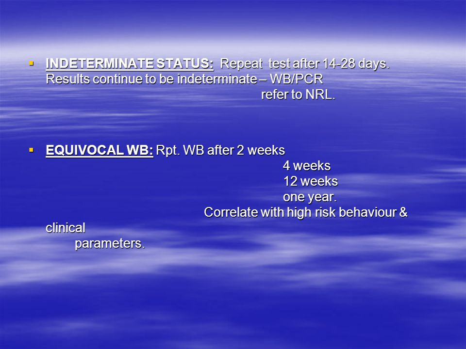  INDETERMINATE STATUS: Repeat test after 14-28 days. Results continue to be indeterminate – WB/PCR refer to NRL.  EQUIVOCAL WB: Rpt. WB after 2 week