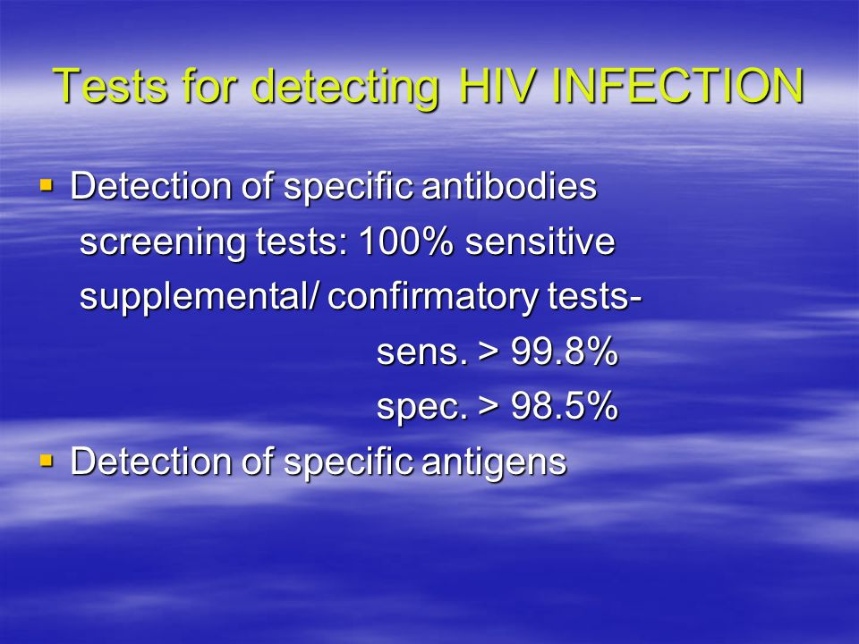 Tests for detecting HIV INFECTION  Detection of specific antibodies screening tests: 100% sensitive screening tests: 100% sensitive supplemental/ con