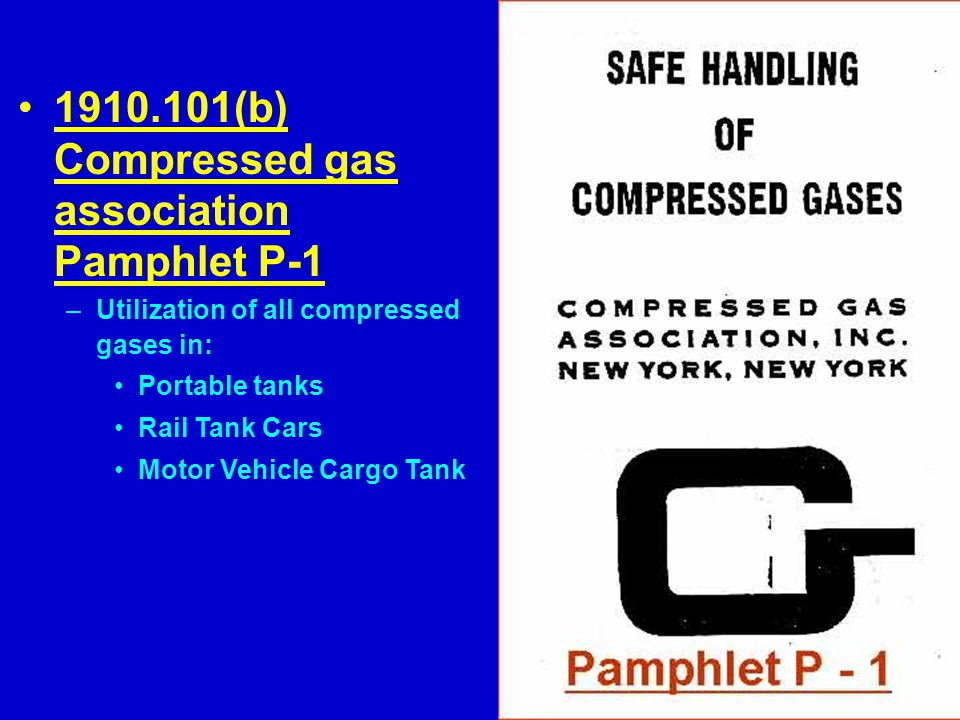 1910.101(b) Compressed gas association Pamphlet P-1 –Utilization of all compressed gases in: Portable tanks Rail Tank Cars Motor Vehicle Cargo Tank