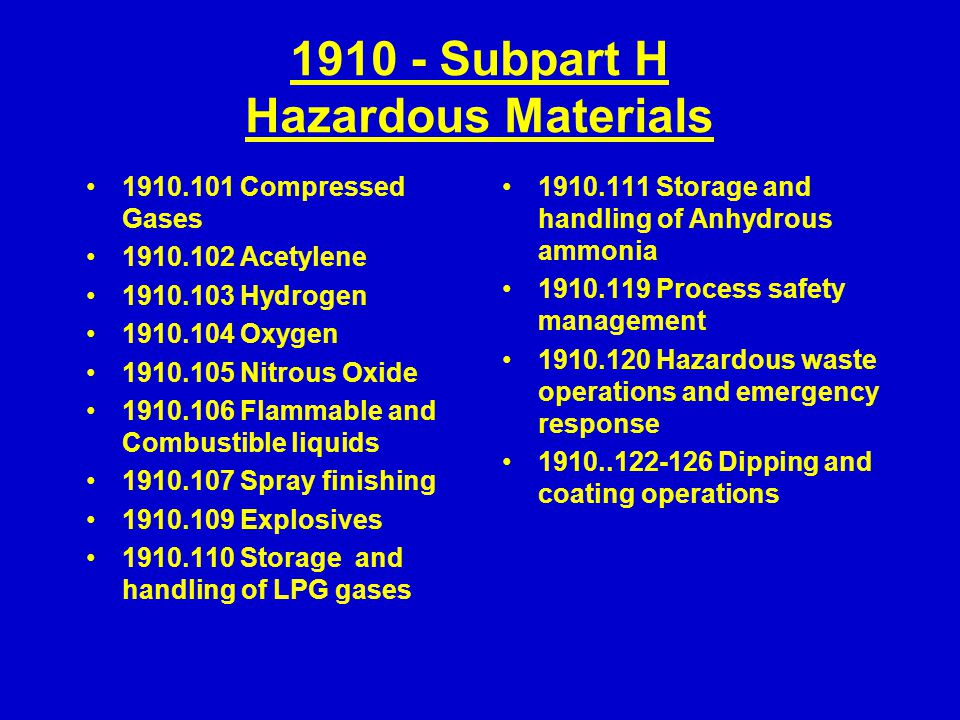 1910 - Subpart H Hazardous Materials 1910.101 Compressed Gases 1910.102 Acetylene 1910.103 Hydrogen 1910.104 Oxygen 1910.105 Nitrous Oxide 1910.106 Flammable and Combustible liquids 1910.107 Spray finishing 1910.109 Explosives 1910.110 Storage and handling of LPG gases 1910.111 Storage and handling of Anhydrous ammonia 1910.119 Process safety management 1910.120 Hazardous waste operations and emergency response 1910..122-126 Dipping and coating operations