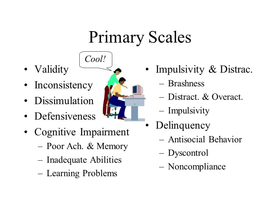 Primary Scales Validity Inconsistency Dissimulation Defensiveness Cognitive Impairment –Poor Ach. & Memory –Inadequate Abilities –Learning Problems Im