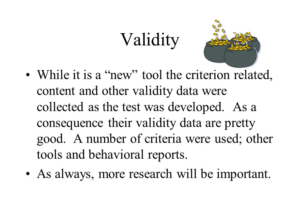 "Validity While it is a ""new"" tool the criterion related, content and other validity data were collected as the test was developed. As a consequence th"