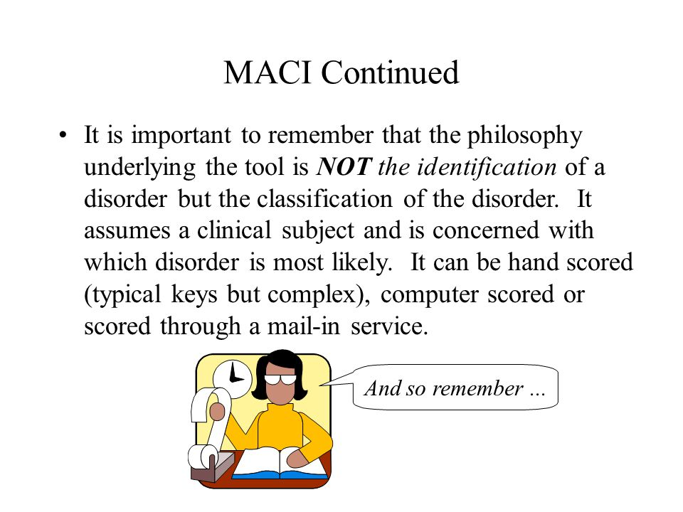 MACI Continued It is important to remember that the philosophy underlying the tool is NOT the identification of a disorder but the classification of t