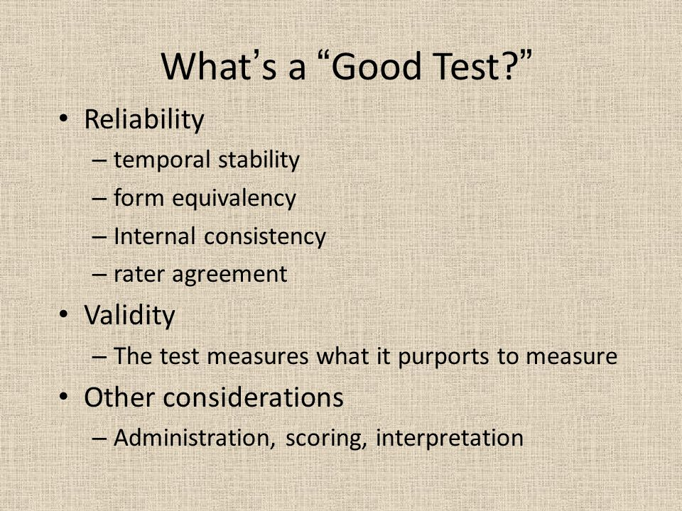 What's a Good Test Reliability – temporal stability – form equivalency – Internal consistency – rater agreement Validity – The test measures what it purports to measure Other considerations – Administration, scoring, interpretation