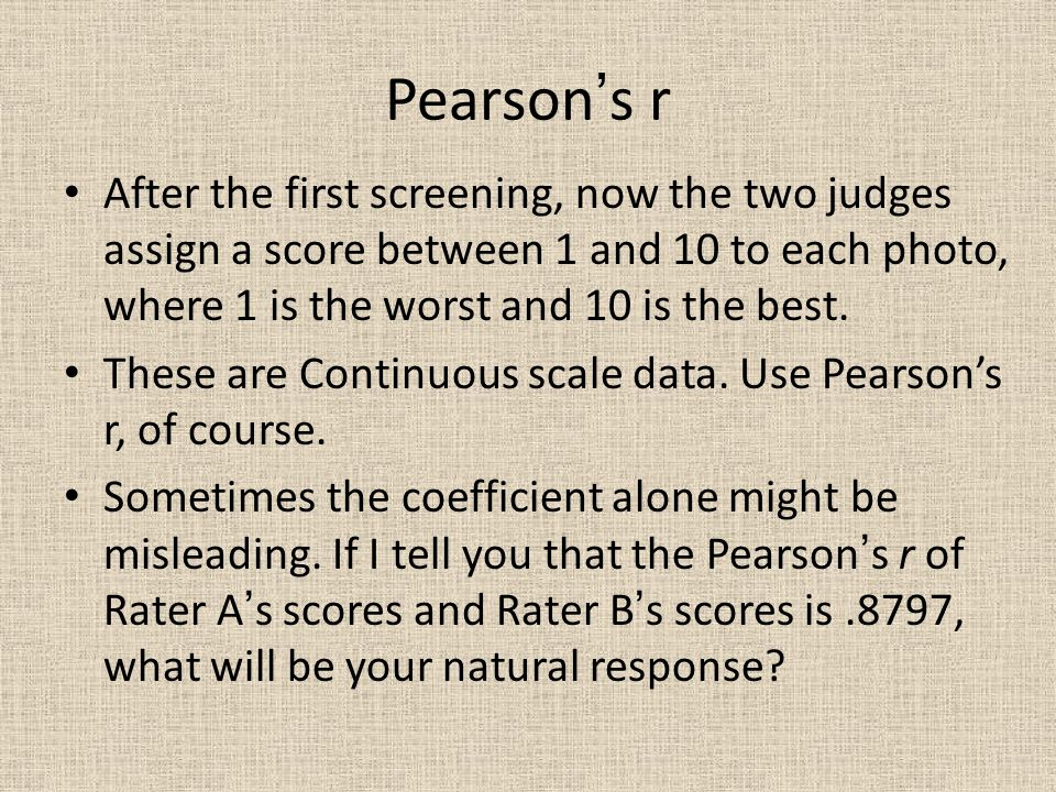 Pearson's r After the first screening, now the two judges assign a score between 1 and 10 to each photo, where 1 is the worst and 10 is the best.