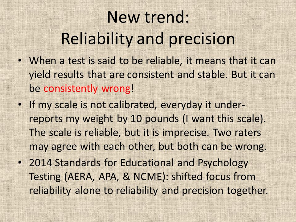 New trend: Reliability and precision When a test is said to be reliable, it means that it can yield results that are consistent and stable.