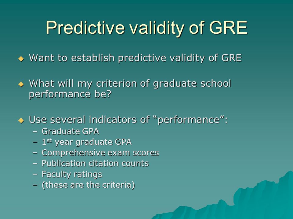 Predictive validity of GRE  Want to establish predictive validity of GRE  What will my criterion of graduate school performance be.