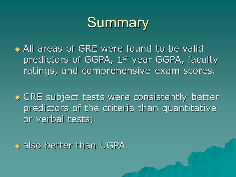 Summary  All areas of GRE were found to be valid predictors of GGPA, 1 st year GGPA, faculty ratings, and comprehensive exam scores.