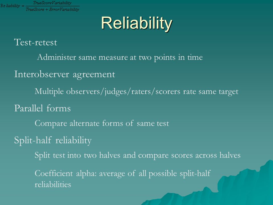 Reliability Test-retest Interobserver agreement Administer same measure at two points in time Multiple observers/judges/raters/scorers rate same target Parallel forms Compare alternate forms of same test Split-half reliability Split test into two halves and compare scores across halves Coefficient alpha: average of all possible split-half reliabilities