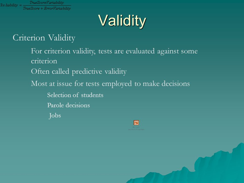 Validity Criterion Validity For criterion validity, tests are evaluated against some criterion Often called predictive validity Most at issue for tests employed to make decisions Selection of students Parole decisions Jobs