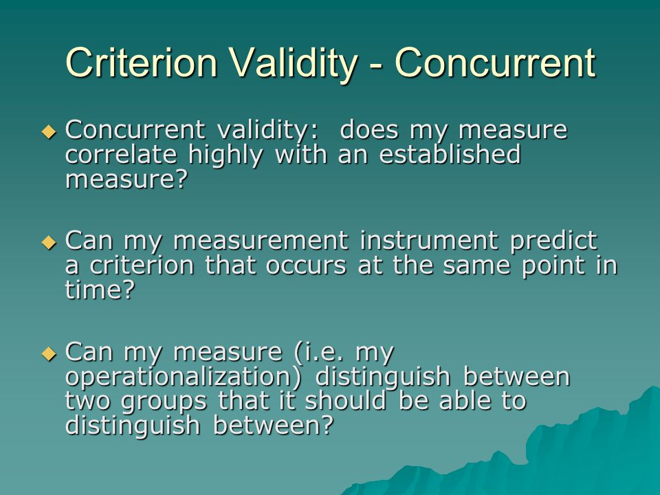 Criterion Validity - Concurrent  Concurrent validity: does my measure correlate highly with an established measure.
