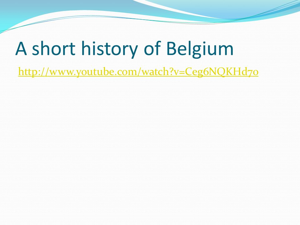 A short history of Belgium http://www.youtube.com/watch v=Ceg6NQKHd70