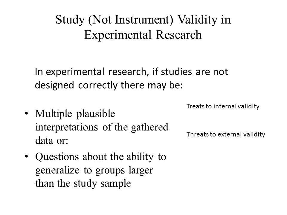 Study (Not Instrument) Validity in Experimental Research Multiple plausible interpretations of the gathered data or: Questions about the ability to ge
