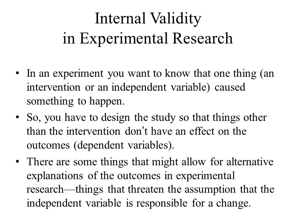 Internal Validity in Experimental Research In an experiment you want to know that one thing (an intervention or an independent variable) caused someth