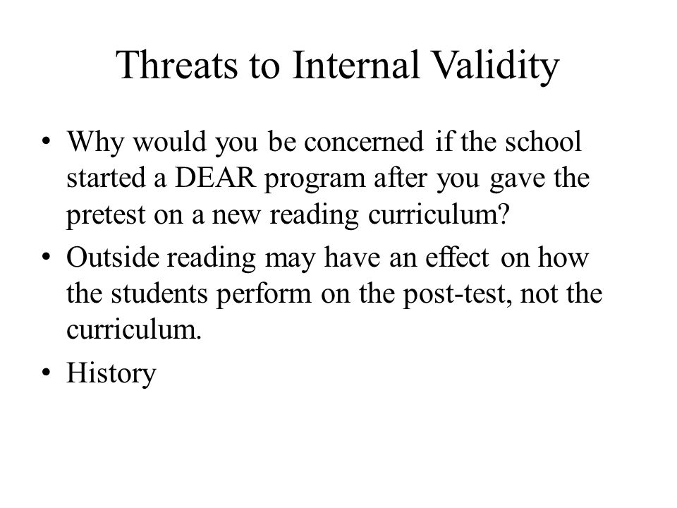 Threats to Internal Validity Why would you be concerned if the school started a DEAR program after you gave the pretest on a new reading curriculum? O