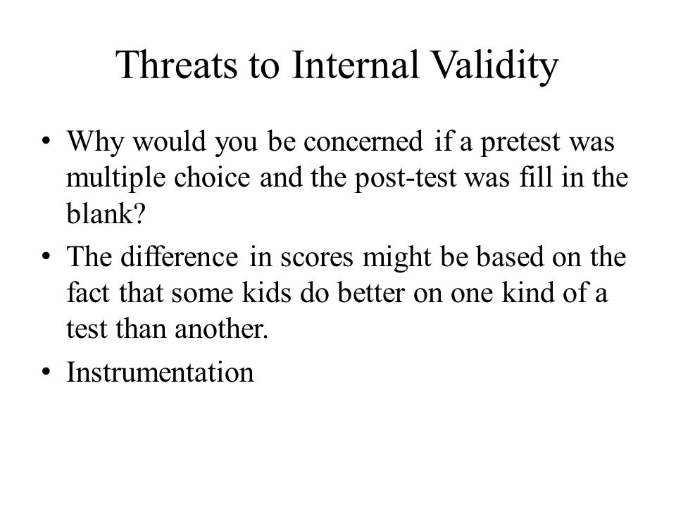 Threats to Internal Validity Why would you be concerned if a pretest was multiple choice and the post-test was fill in the blank.