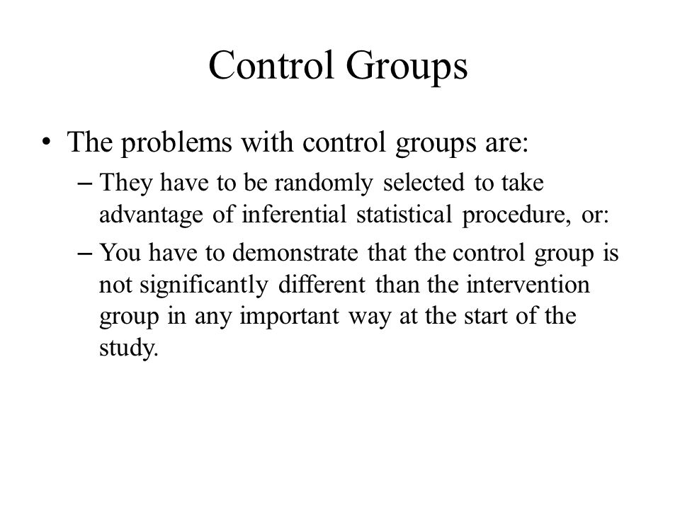 Control Groups The problems with control groups are: – They have to be randomly selected to take advantage of inferential statistical procedure, or: – You have to demonstrate that the control group is not significantly different than the intervention group in any important way at the start of the study.