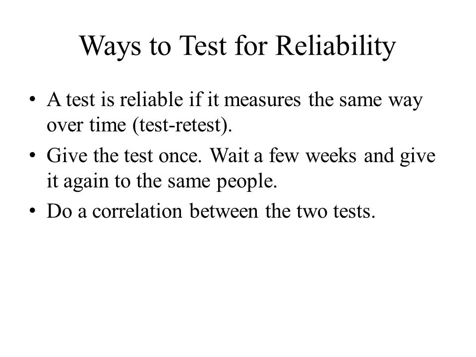 Ways to Test for Reliability A test is reliable if it measures the same way over time (test-retest).