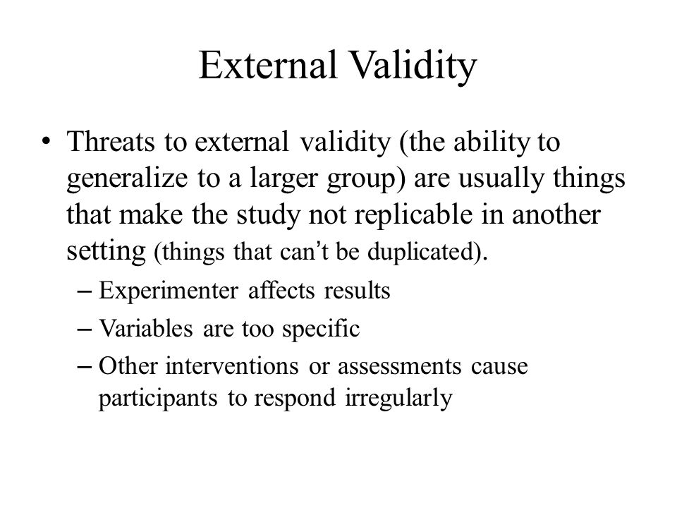 External Validity Threats to external validity (the ability to generalize to a larger group) are usually things that make the study not replicable in another setting (things that can't be duplicated).