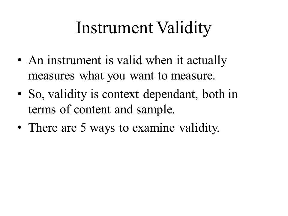 Instrument Validity An instrument is valid when it actually measures what you want to measure. So, validity is context dependant, both in terms of con