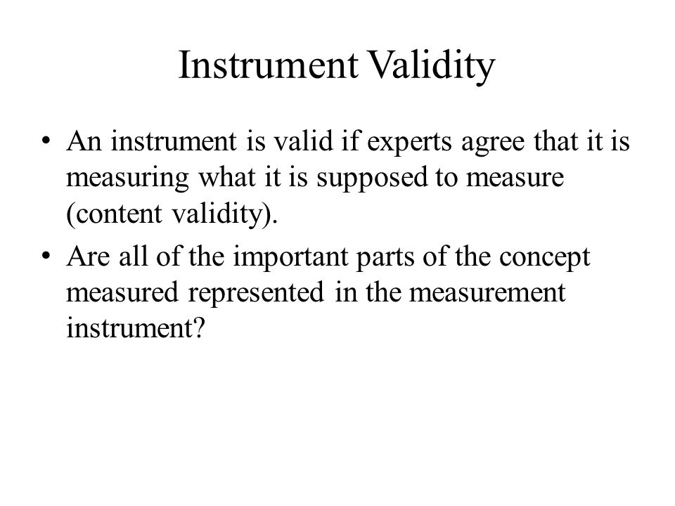 Instrument Validity An instrument is valid if experts agree that it is measuring what it is supposed to measure (content validity).