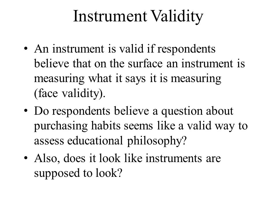 Instrument Validity An instrument is valid if respondents believe that on the surface an instrument is measuring what it says it is measuring (face validity).