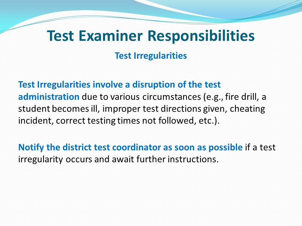 Test Examiner Responsibilities Test Irregularities Test Irregularities involve a disruption of the test administration due to various circumstances (e.g., fire drill, a student becomes ill, improper test directions given, cheating incident, correct testing times not followed, etc.).