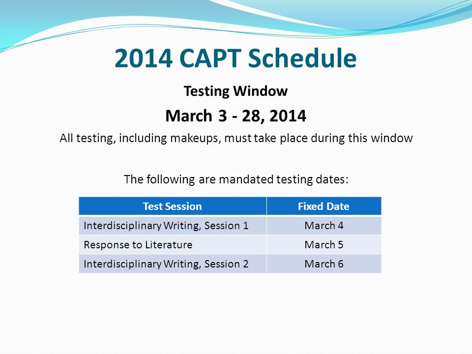 2014 CAPT Schedule Testing Window March 3 - 28, 2014 All testing, including makeups, must take place during this window The following are mandated testing dates: Test SessionFixed Date Interdisciplinary Writing, Session 1March 4 Response to LiteratureMarch 5 Interdisciplinary Writing, Session 2March 6