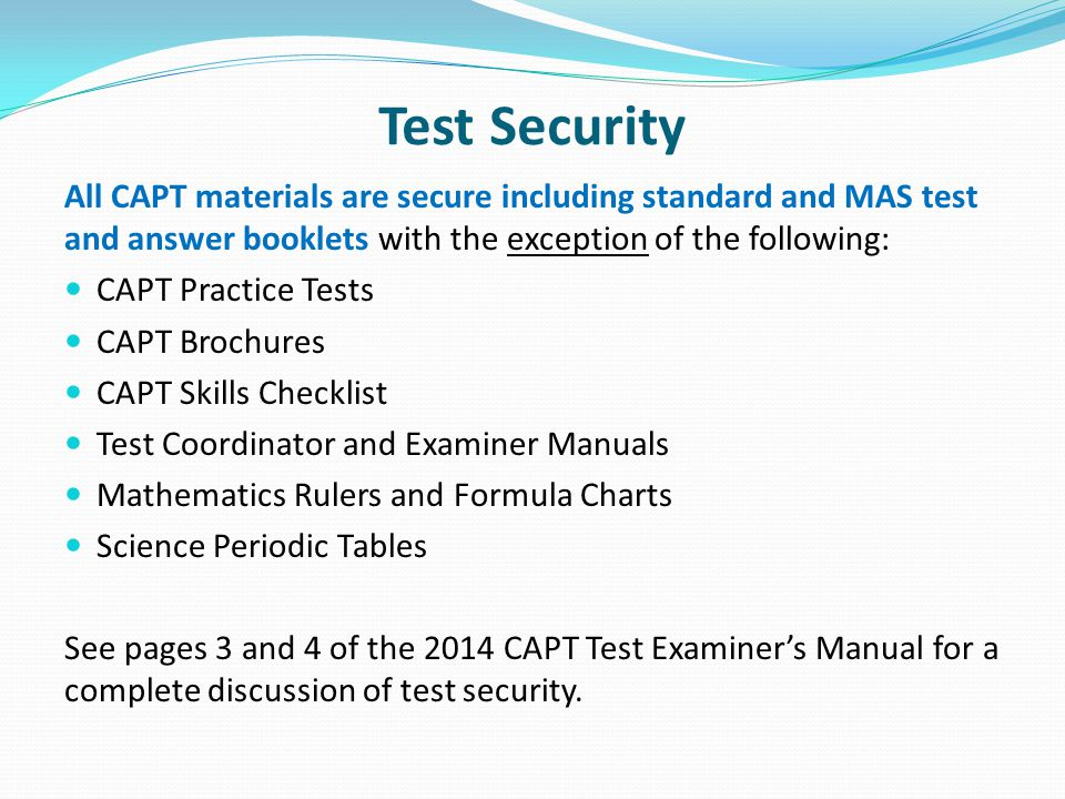 Test Security All CAPT materials are secure including standard and MAS test and answer booklets with the exception of the following: CAPT Practice Tests CAPT Brochures CAPT Skills Checklist Test Coordinator and Examiner Manuals Mathematics Rulers and Formula Charts Science Periodic Tables See pages 3 and 4 of the 2014 CAPT Test Examiner's Manual for a complete discussion of test security.