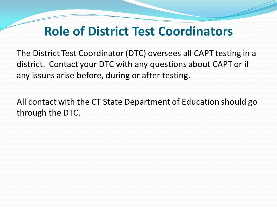 Role of District Test Coordinators The District Test Coordinator (DTC) oversees all CAPT testing in a district.