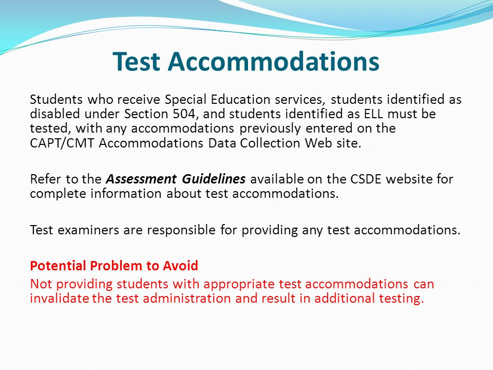 Test Accommodations Students who receive Special Education services, students identified as disabled under Section 504, and students identified as ELL must be tested, with any accommodations previously entered on the CAPT/CMT Accommodations Data Collection Web site.