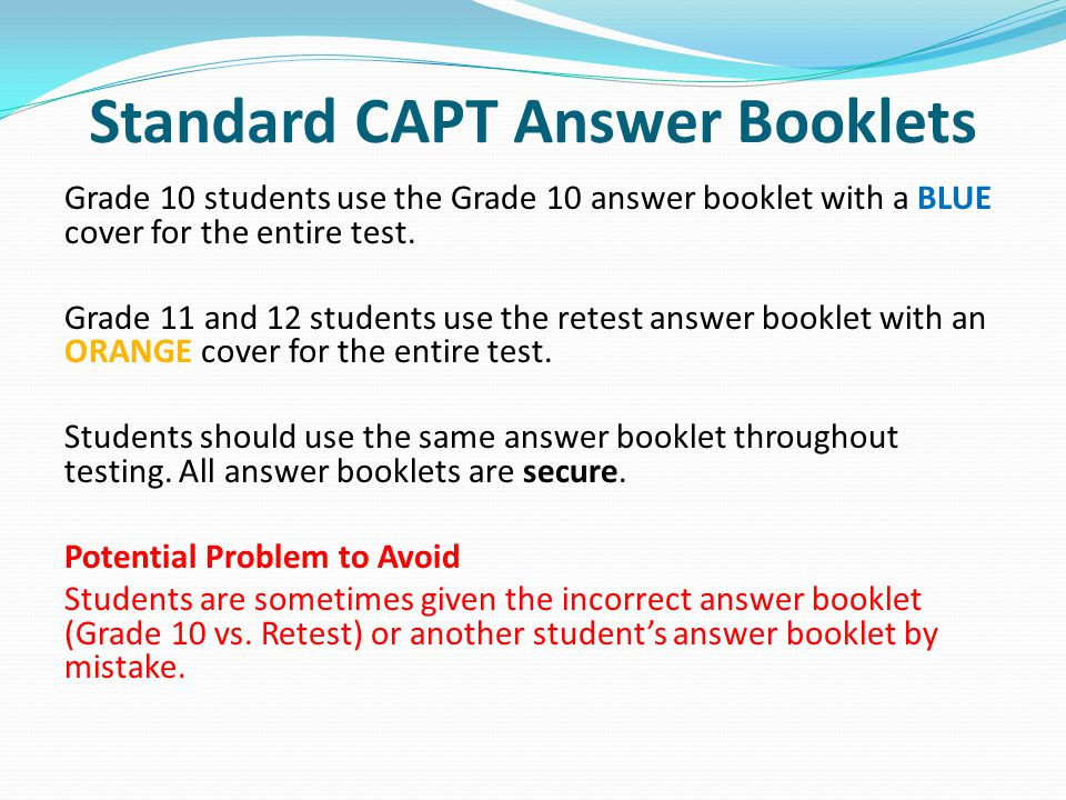 Standard CAPT Answer Booklets Grade 10 students use the Grade 10 answer booklet with a BLUE cover for the entire test.