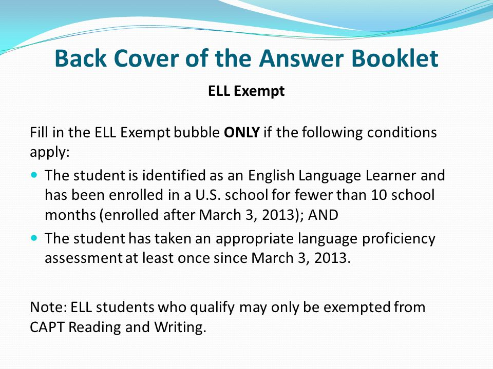 Back Cover of the Answer Booklet ELL Exempt Fill in the ELL Exempt bubble ONLY if the following conditions apply: The student is identified as an English Language Learner and has been enrolled in a U.S.