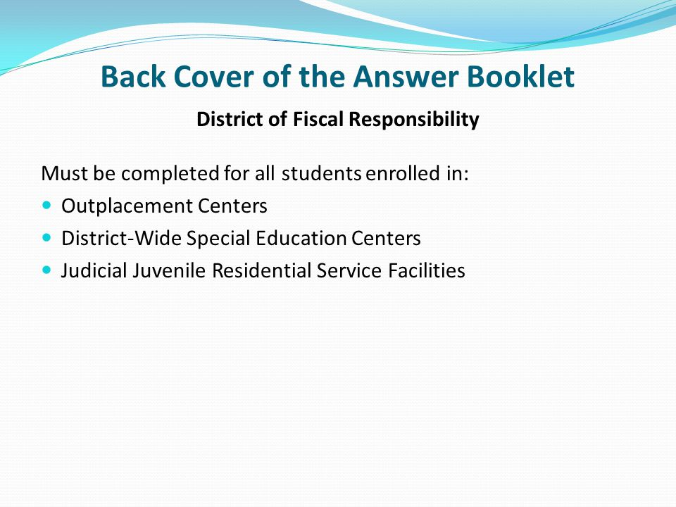 Back Cover of the Answer Booklet District of Fiscal Responsibility Must be completed for all students enrolled in: Outplacement Centers District-Wide Special Education Centers Judicial Juvenile Residential Service Facilities