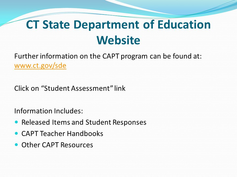 CT State Department of Education Website Further information on the CAPT program can be found at: www.ct.gov/sde www.ct.gov/sde Click on Student Assessment link Information Includes: Released Items and Student Responses CAPT Teacher Handbooks Other CAPT Resources