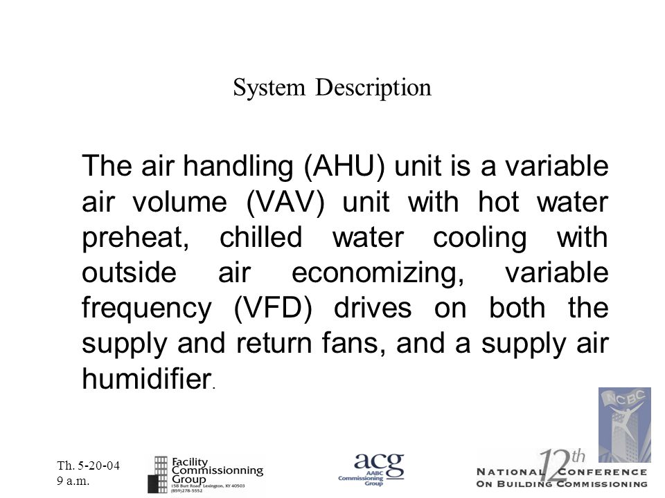 Th. 5-20-04 9 a.m. System Description The air handling (AHU) unit is a variable air volume (VAV) unit with hot water preheat, chilled water cooling wi