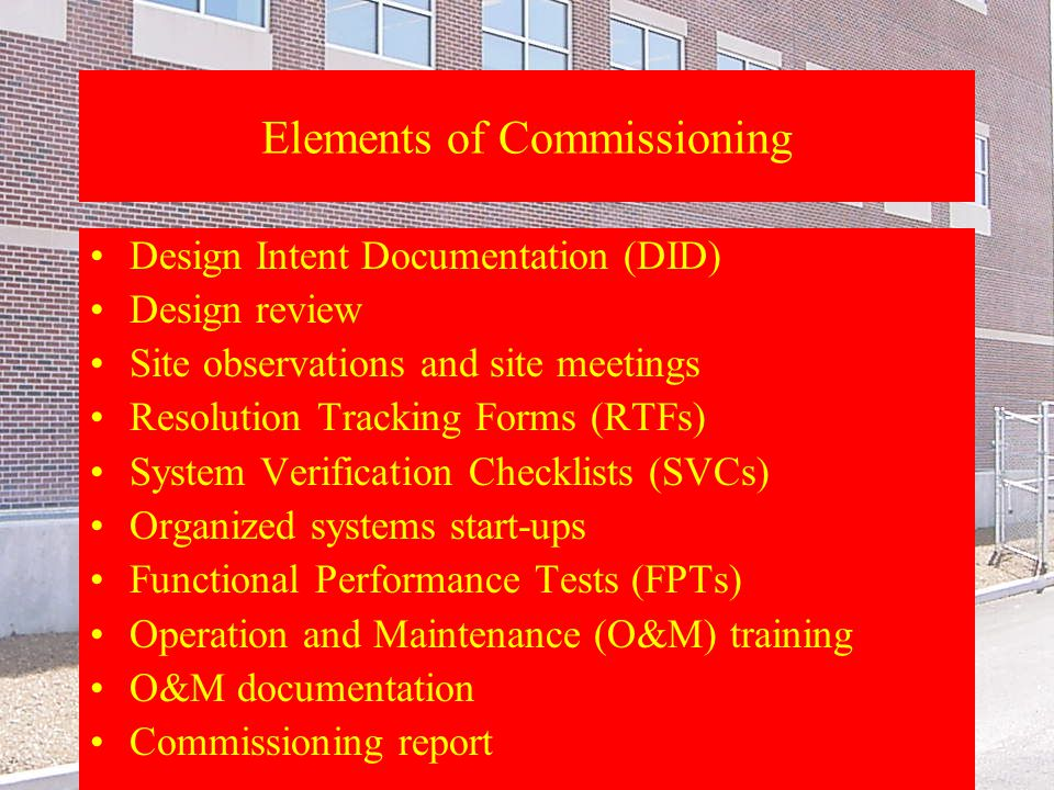 Th. 5-20-04 9 a.m. Elements of Commissioning Design Intent Documentation (DID) Design review Site observations and site meetings Resolution Tracking F