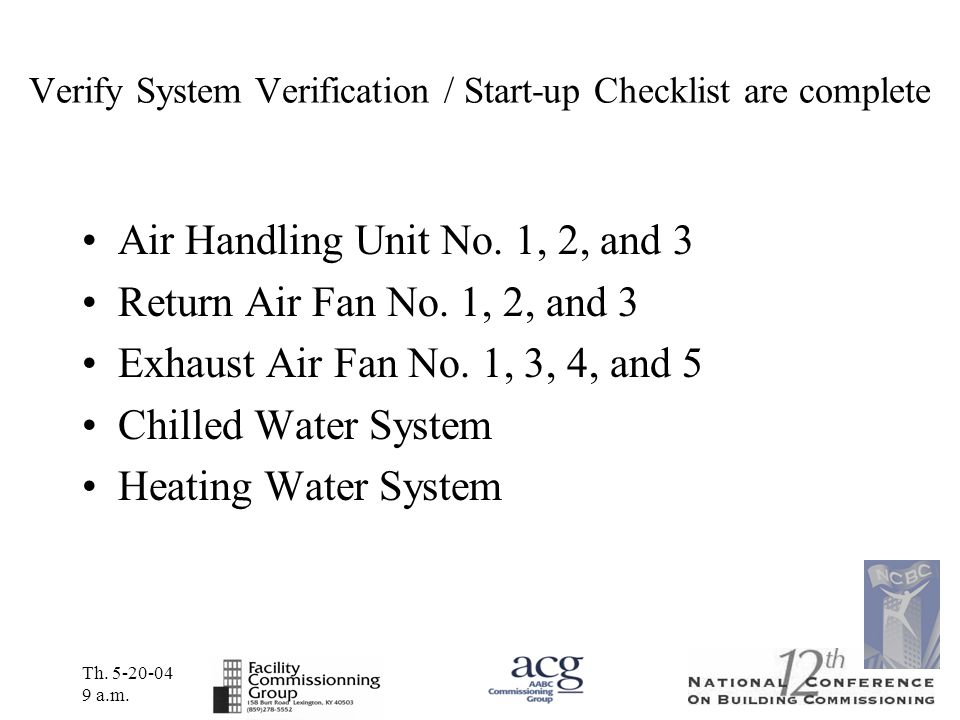 Th. 5-20-04 9 a.m. Verify System Verification / Start-up Checklist are complete Air Handling Unit No. 1, 2, and 3 Return Air Fan No. 1, 2, and 3 Exhau