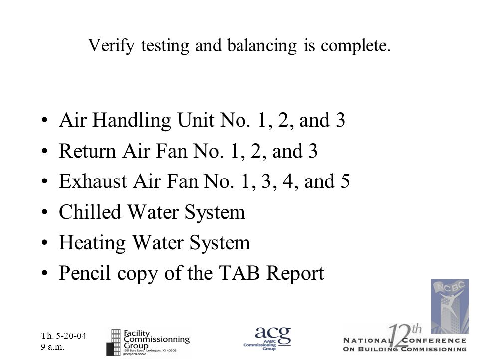 Th. 5-20-04 9 a.m. Verify testing and balancing is complete. Air Handling Unit No. 1, 2, and 3 Return Air Fan No. 1, 2, and 3 Exhaust Air Fan No. 1, 3