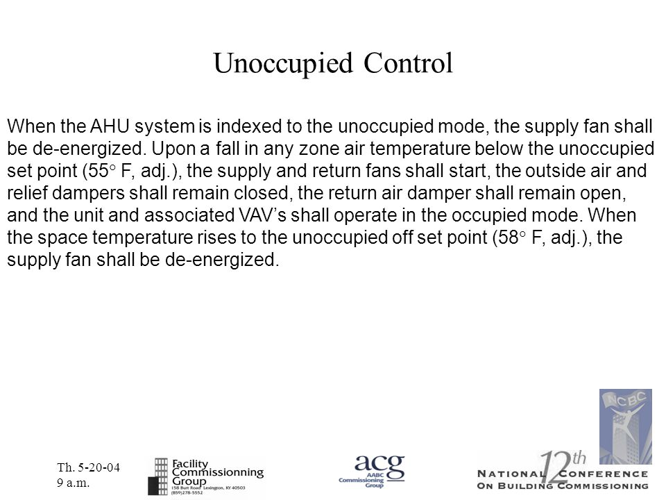 Th. 5-20-04 9 a.m. Unoccupied Control When the AHU system is indexed to the unoccupied mode, the supply fan shall be de-energized. Upon a fall in any