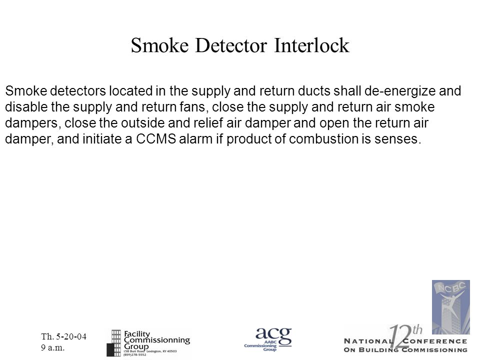 Th. 5-20-04 9 a.m. Smoke Detector Interlock Smoke detectors located in the supply and return ducts shall de-energize and disable the supply and return